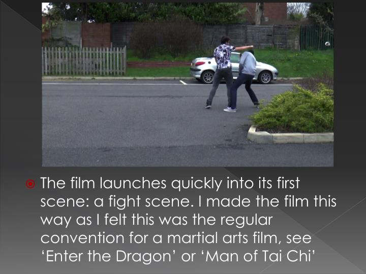 The film launches quickly into its first scene: a fight scene. I made the film this way as I felt this was the regular convention for a martial arts film, see 'Enter the Dragon' or 'Man of Tai Chi'