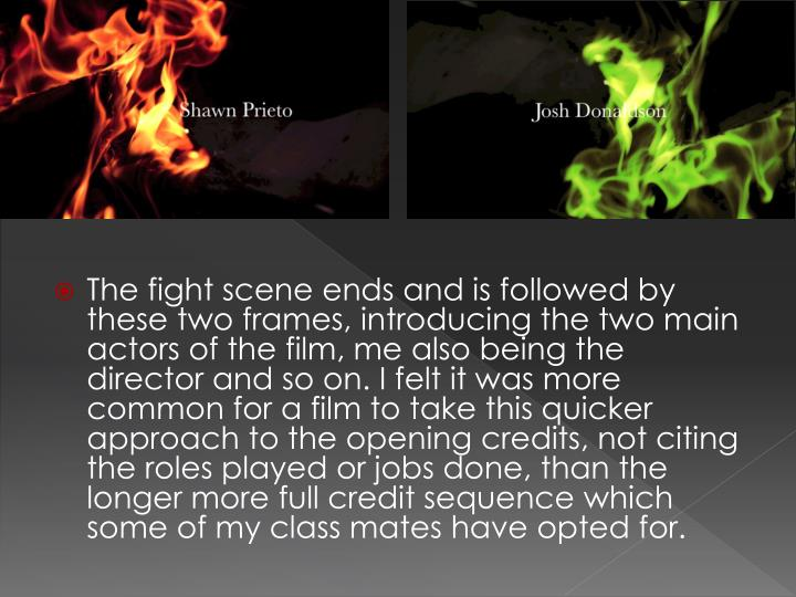 The fight scene ends and is followed by these two frames, introducing the two main actors of the film, me also being the director and so on. I felt it was more common for a film to take this quicker approach to the opening credits, not citing the roles played or jobs done, than the longer more full credit sequence which some of my class mates have opted for.