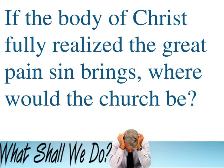 If the body of Christ fully realized the great pain sin brings, where would the church be?