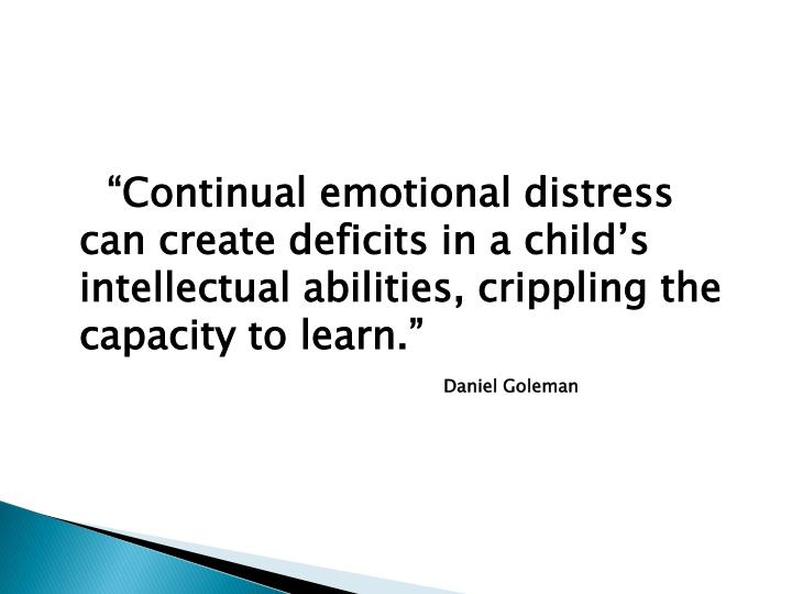 """Continual emotional distress can create deficits in a child's intellectual abilities, crippling the capacity to learn."""