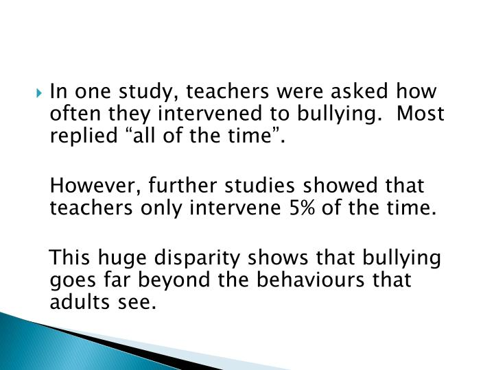 "In one study, teachers were asked how often they intervened to bullying.  Most replied ""all of the time""."