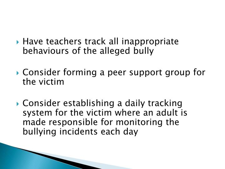 Have teachers track all inappropriate behaviours of the alleged bully