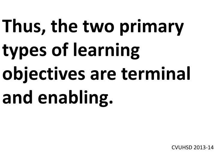 Thus, the two primary types of learning objectives are terminal and enabling.
