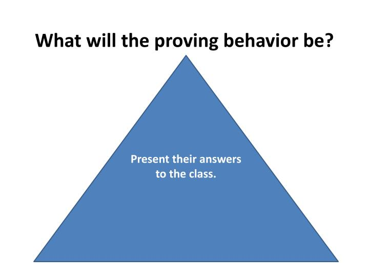 What will the proving behavior be?