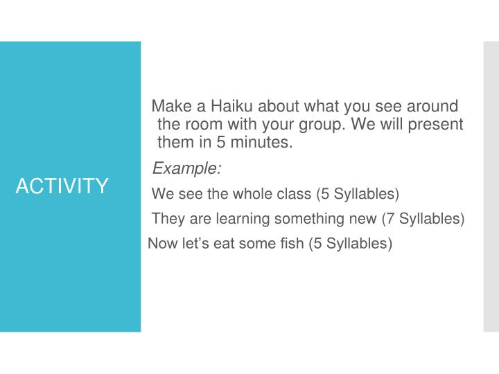 Make a Haiku about what you see around the room with your group. We will present them in 5 minutes.