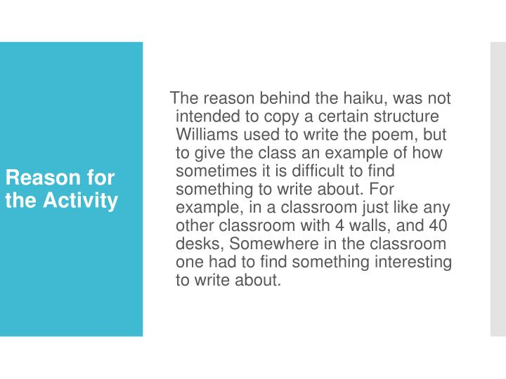 The reason behind the haiku, was not intended to copy a certain structure Williams used to write the poem, but to give the class an example of how sometimes it is difficult to find something to write about. For example, in a classroom just like any other classroom with 4 walls, and 40 desks, Somewhere in the classroom one had to find something interesting to write about.
