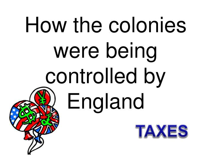 How the colonies were being controlled by England
