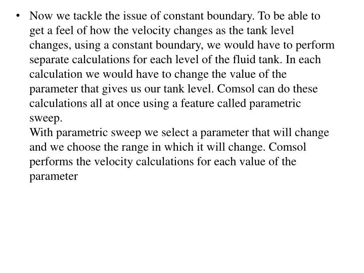 Now we tackle the issue of constant boundary. To be able to get a feel of how the velocity changes as the tank level changes, using a constant boundary, we would have to perform separate calculations for each level of the fluid tank. In each calculation we would have to change the value of the parameter that gives us our tank level.