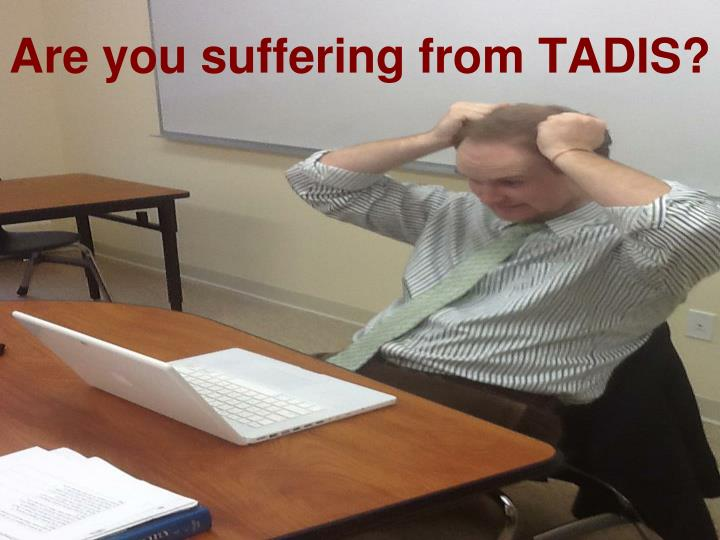 Are you suffering from TADIS?