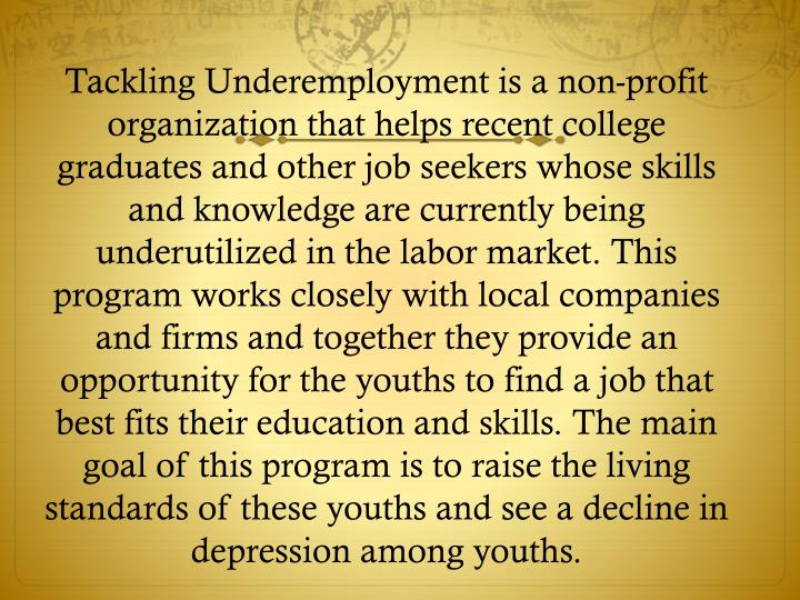 Tackling Underemployment is a non-profit organization that helps recent college graduates and other job seekers whose skills and knowledge are currently being underutilized in the labor market. This program works closely with local companies and firms and together they provide an opportunity for the youths to find a job that best fits their education and skills. The main goal of this program is to raise the living standards of these youths and see a decline in depression among youths.