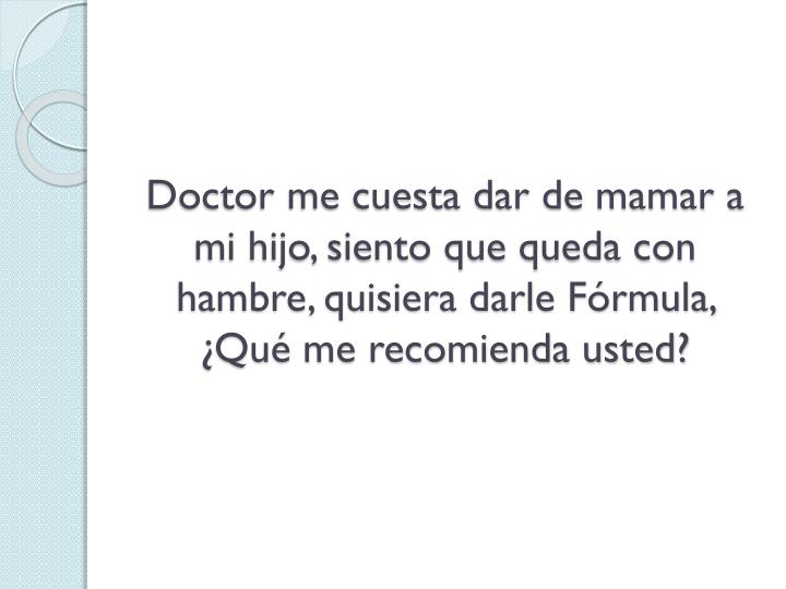 Doctor me cuesta dar de mamar a mi hijo, siento que queda con hambre, quisiera darle Frmula, Qu me recomienda usted?