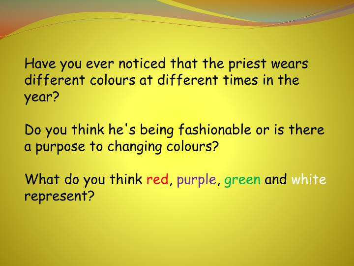 Have you ever noticed that the priest wears different colours at different times in the year?