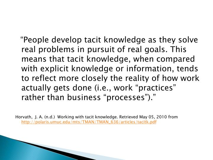 """People develop tacit knowledge as they solve real problems in pursuit of real goals. This means that tacit knowledge, when compared with explicit knowledge or information, tends to reflect more closely the reality of how work actually gets done (i.e., work ""practices"" rather than business ""processes"")."""
