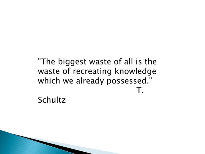 """The biggest waste of all is the waste of recreating knowledge which we already possessed."""