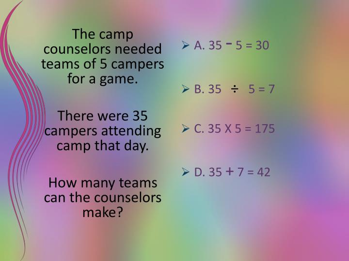 The camp counselors needed teams of 5 campers for a game.