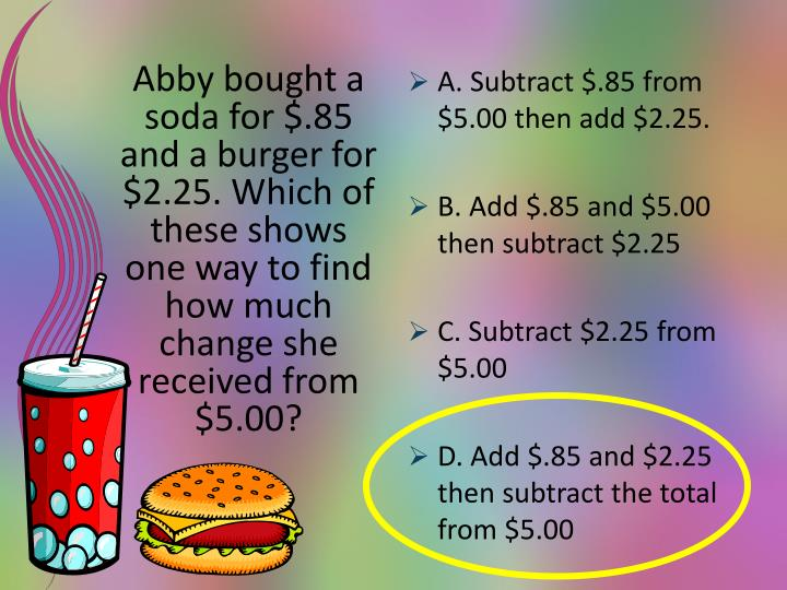 Abby bought a soda for $.85 and a burger for $2.25. Which of these shows one way to find how much change she received from $5.00?