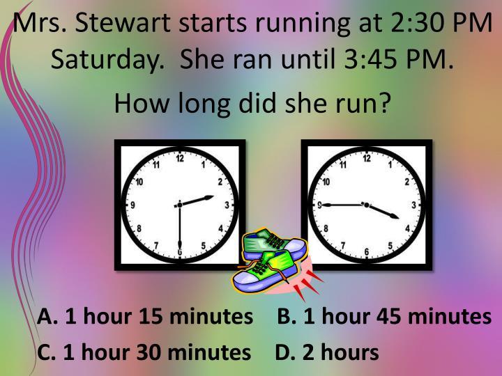 Mrs. Stewart starts running at 2:30 PM Saturday.  She ran until 3:45 PM.