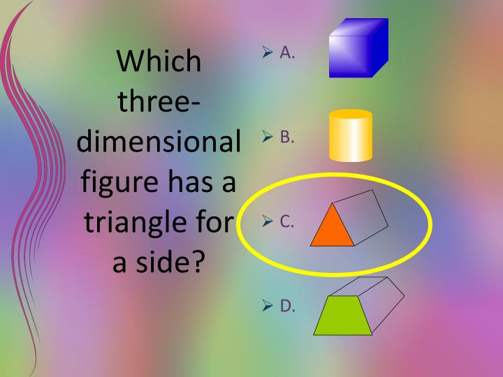 Which three-dimensional figure has a triangle for a side?
