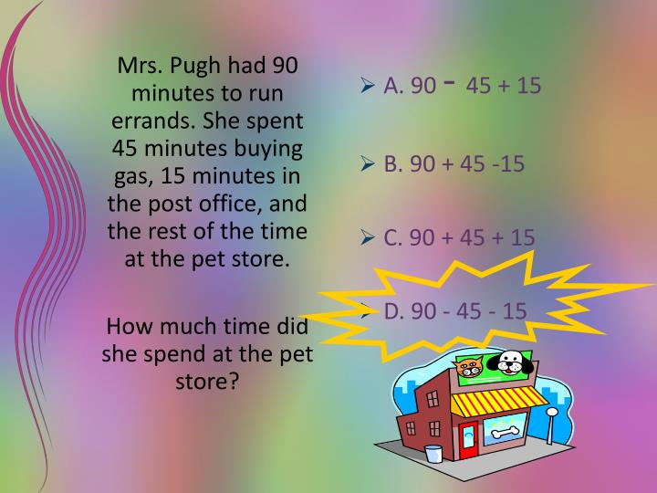 Mrs. Pugh had 90 minutes to run errands. She spent 45 minutes buying gas, 15 minutes in the post office, and the rest of the time at the pet store.