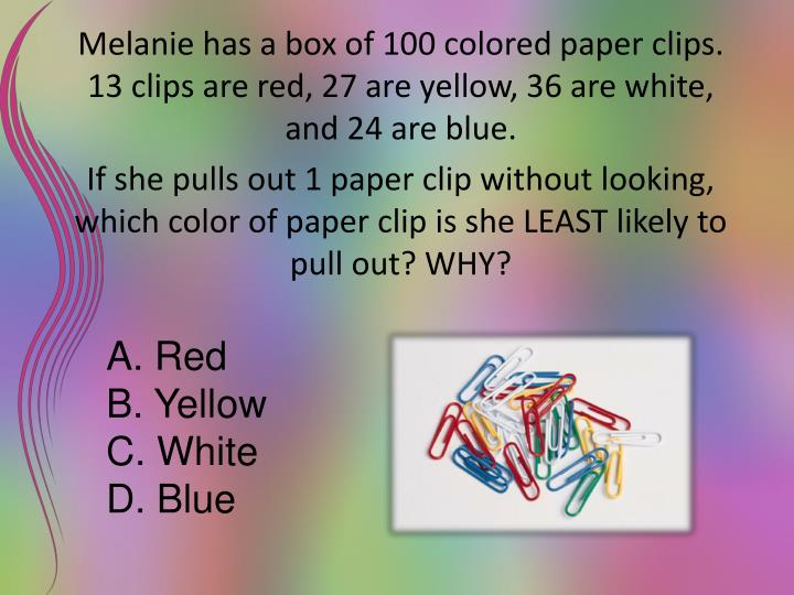 Melanie has a box of 100 colored paper clips. 13 clips are red, 27 are yellow, 36 are white, and 24 are blue.