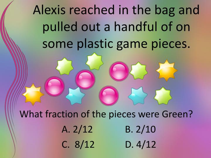 Alexis reached in the bag and pulled out a handful of on some plastic game pieces.