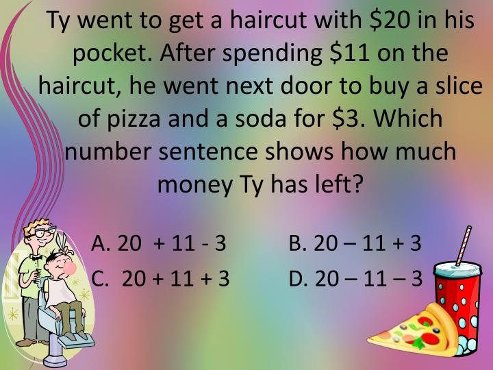 Ty went to get a haircut with $20 in his pocket. After spending $11 on the haircut, he went next door to buy a slice of pizza and a soda for $3. Which number sentence shows how much money Ty has left?