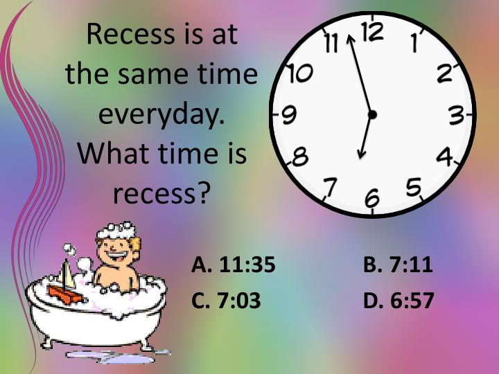 Recess is at the same time everyday. What time is recess?