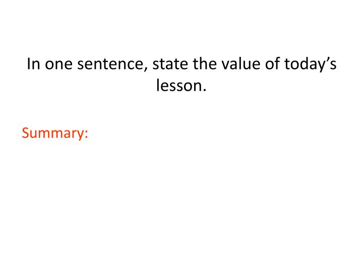 In one sentence, state the value of today's lesson.