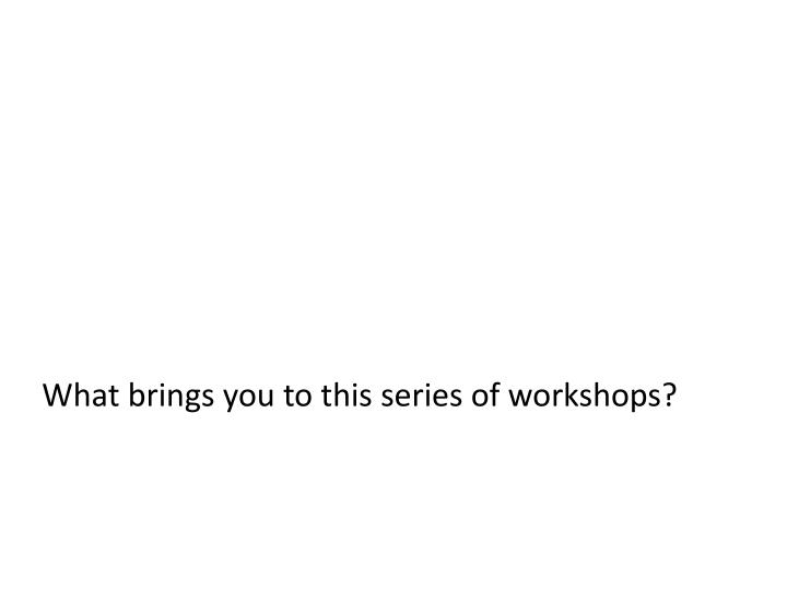 What brings you to this series of workshops?