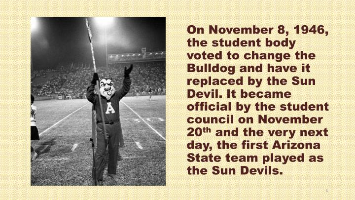 On November 8, 1946, the student body voted to change the Bulldog and have it replaced by the Sun Devil. It became official by the student council on November 20