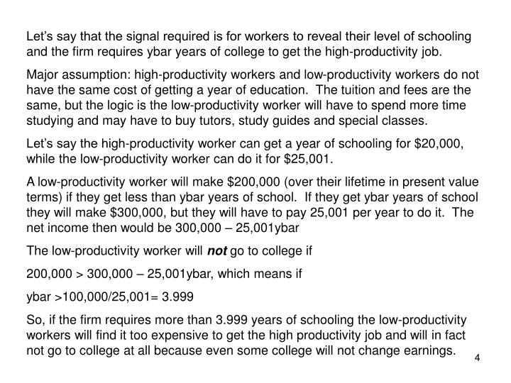 Let's say that the signal required is for workers to reveal their level of schooling and the firm requires ybar years of college to get the high-productivity job.