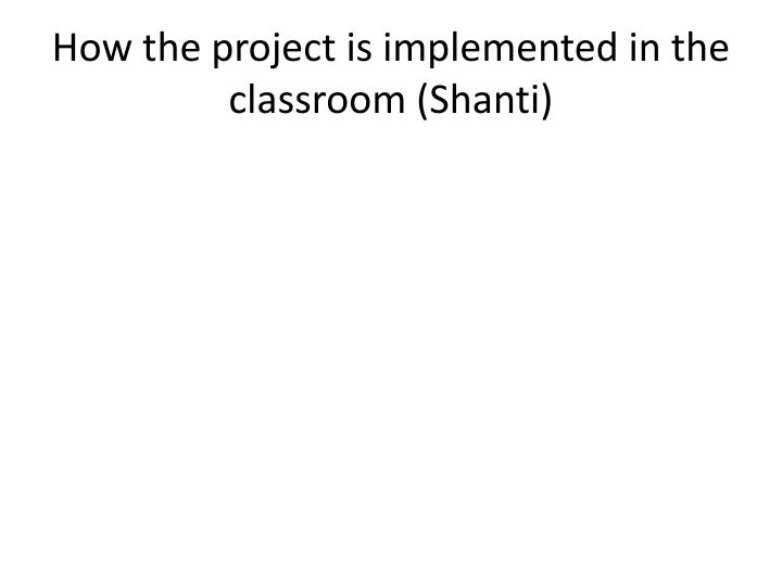 How the project is implemented in the classroom shanti