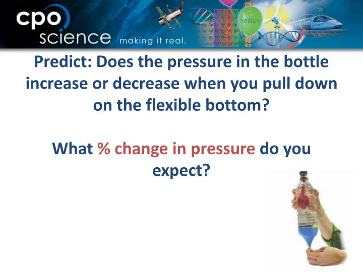 Predict: Does the pressure in the bottle increase or decrease when you pull down on the flexible bottom?