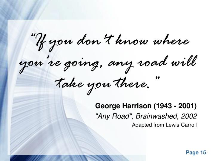 """If you don't know where you're going, any road will take you there."""