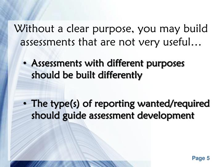 Without a clear purpose, you may build assessments that are not very useful…