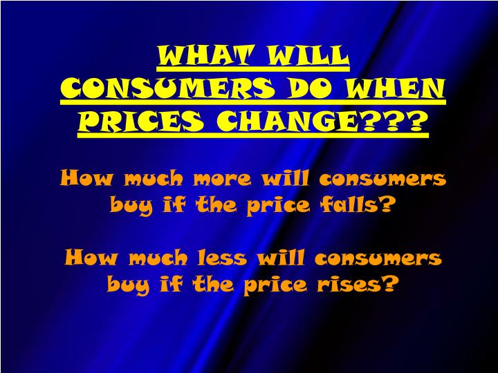 WHAT WILL CONSUMERS DO WHEN PRICES CHANGE???