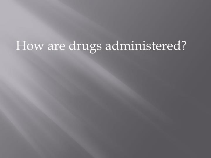 How are drugs administered?