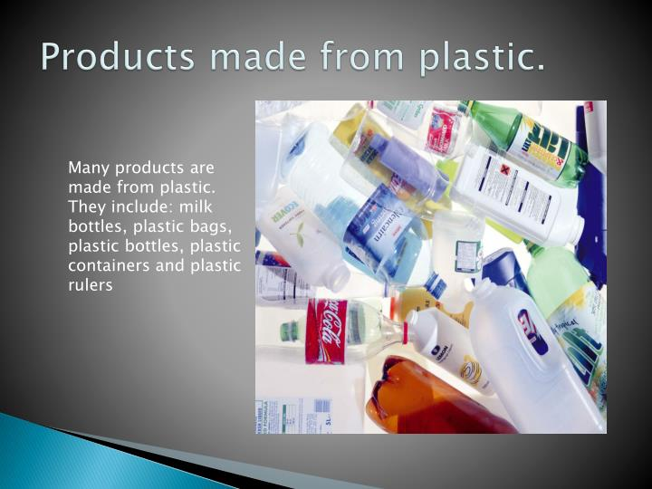 Products made from plastic.