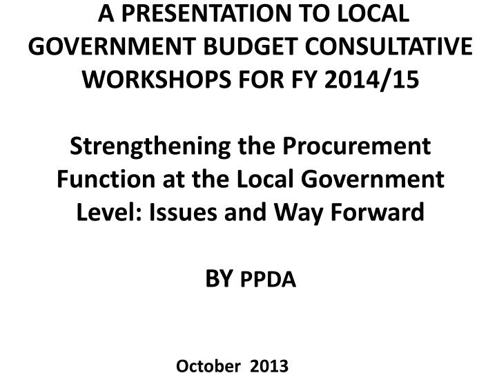 A PRESENTATION TO LOCAL GOVERNMENT BUDGET CONSULTATIVE WORKSHOPS FOR
