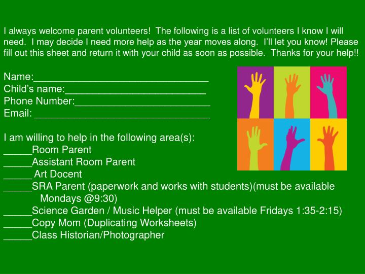I always welcome parent volunteers!  The following is a list of volunteers I know I will need.  I may decide I need more help as the year moves along.  I'll let you know! Please fill out this sheet and return it with your child as soon as possible.  Thanks for your help!!
