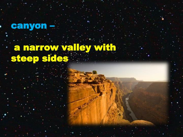 C anyon a narrow valley with steep sides