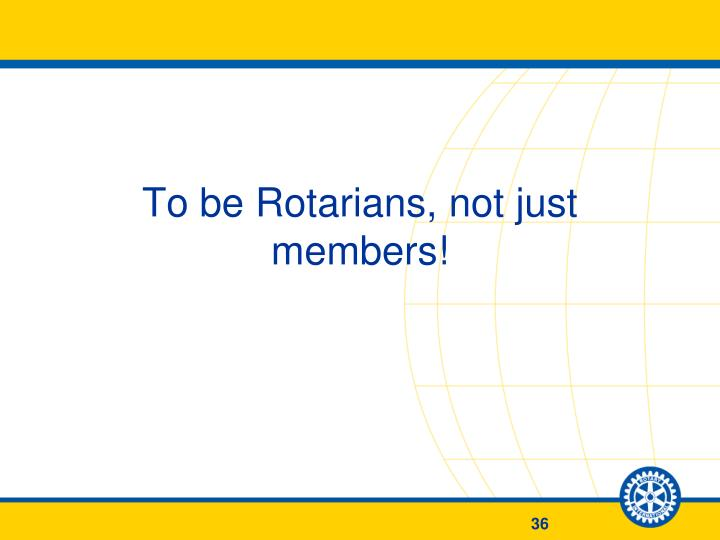 To be Rotarians, not just members!
