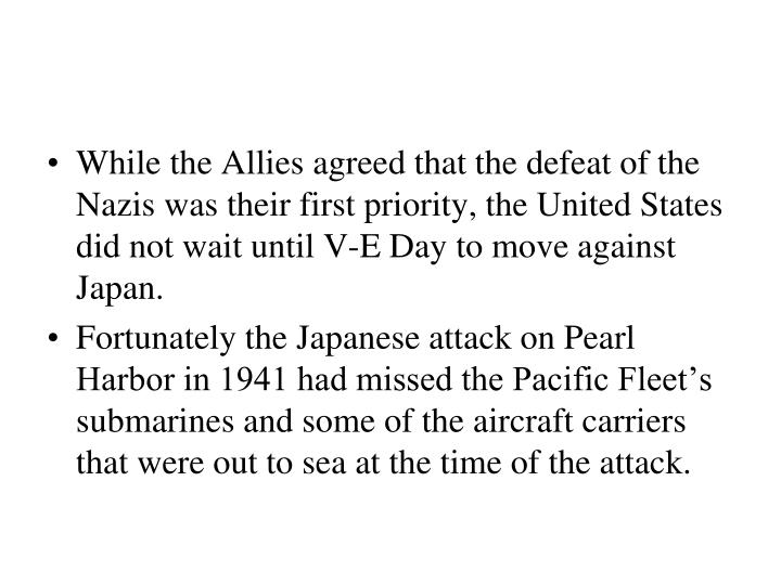 While the Allies agreed that the defeat of the Nazis was their first priority, the United States did not wait until V-E Day to move against Japan.