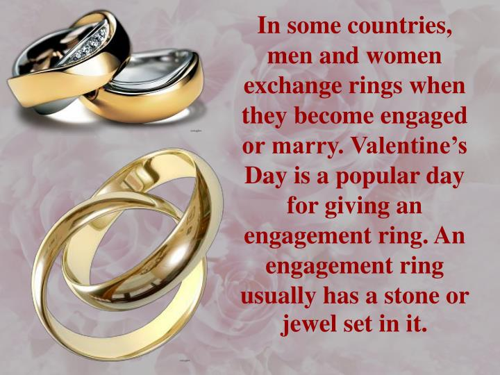 In some countries, men and women exchange rings when they become engaged or marry. Valentine's Day is a popular day for giving an engagement ring. An engagement ring usually has a stone or jewel set in it.