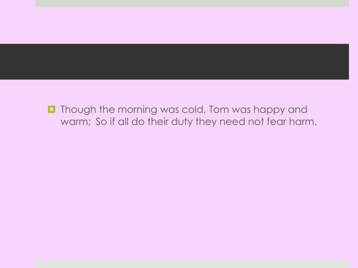Though the morning was cold, Tom was happy and warm;