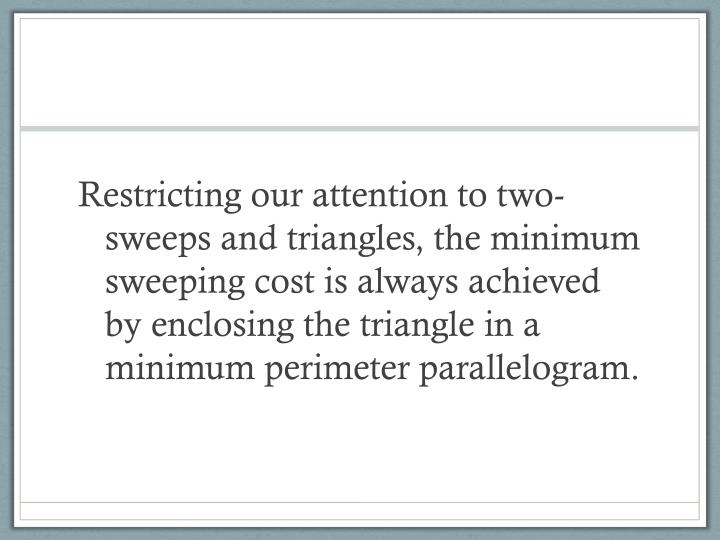 Restricting our attention to two-sweeps and triangles, the minimum sweeping cost is always achieved by enclosing the triangle in a minimum perimeter parallelogram.