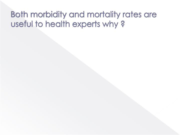 Both morbidity and mortality rates are useful to health experts why ?