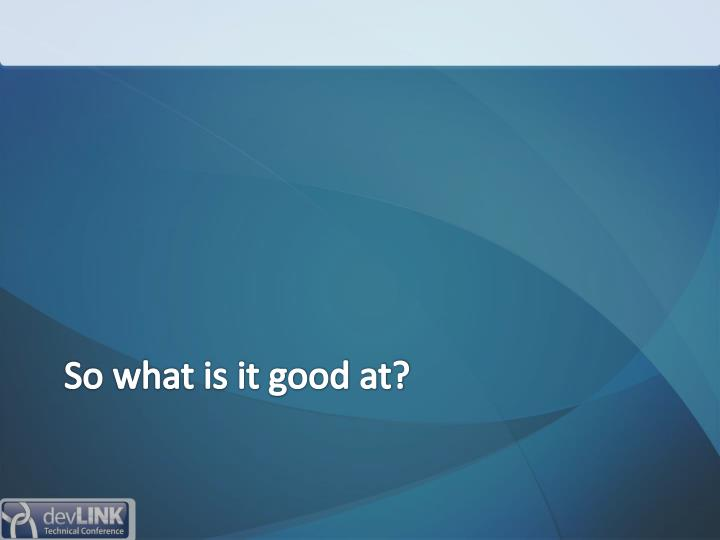 So what is it good at?
