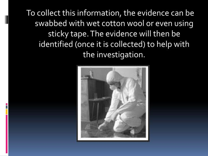 To collect this information, the evidence can be swabbed with wet cotton wool or even using sticky tape. The evidence will then be identified (once it is collected) to help with the investigation.
