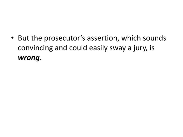 But the prosecutor's assertion, which sounds convincing and could easily sway a jury, is